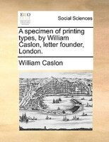 A Specimen Of Printing Types, By William Caslon, Letter Founder, London.