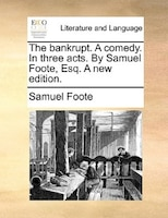 The Bankrupt. A Comedy. In Three Acts. By Samuel Foote, Esq. A New Edition.