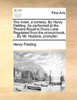 The Miser, A Comedy. By Henry Fielding. As Performed At The Theatre-royal In Drury-lane. Regulated From The Prompt-book, ... By Mr