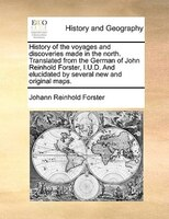 History Of The Voyages And Discoveries Made In The North. Translated From The German Of John Reinhold Forster, I.u.d. And Elucidat