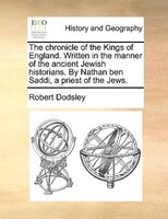The Chronicle Of The Kings Of England. Written In The Manner Of The Ancient Jewish Historians. By Nathan Ben Saddi, A Priest Of Th