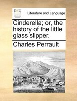 Cinderella; Or, The History Of The Little Glass Slipper.