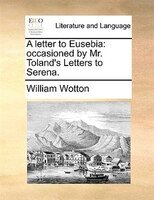 A Letter To Eusebia: Occasioned By Mr. Toland's Letters To Serena.