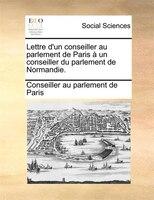 Lettre D'un Conseiller Au Parlement De Paris À Un Conseiller Du Parlement De Normandie.