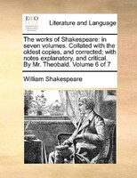 The Works Of Shakespeare: In Seven Volumes. Collated With The Oldest Copies, And Corrected; With Notes Explanatory, And Criti