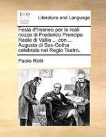 Festa D'imeneo Per Le Reali Nozze Di Frederico Prencipe Reale Di Vallia ... Con ... Augusta Di Sax-gotha Celebrata Nel Regio Teatr