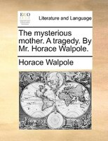 The Mysterious Mother. A Tragedy. By Mr. Horace Walpole.