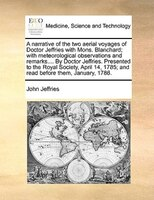 A Narrative Of The Two Aerial Voyages Of Doctor Jeffries With Mons. Blanchard; With Meteorological Observations And Remarks.... By