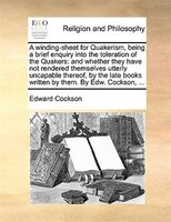A Winding-sheet For Quakerism, Being A Brief Enquiry Into The Toleration Of The Quakers: And Whether They Have Not Rendered Themse