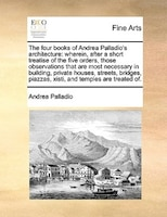 The Four Books Of Andrea Palladio's Architecture: Wherein, After A Short Treatise Of The Five Orders, Those Observations That Are