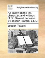 An Essay On The Life, Character, And Writings, Of Dr. Samuel Johnson. By Joseph Towers, L.l.d.