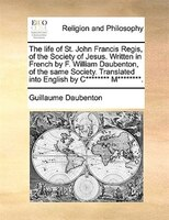 The Life Of St. John Francis Regis, Of The Society Of Jesus. Written In French By F. William Daubenton, Of The Same Society. Trans