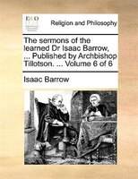 The Sermons Of The Learned Dr Isaac Barrow, ... Published By Archbishop Tillotson. ...  Volume 6 Of 6