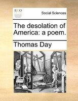 The Desolation Of America: A Poem.