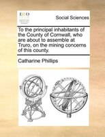 To The Principal Inhabitants Of The County Of Cornwall, Who Are About To Assemble At Truro, On The Mining Concerns Of This County.