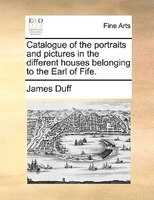 Catalogue Of The Portraits And Pictures In The Different Houses Belonging To The Earl Of Fife.
