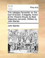 The Unhappy Favourite: Or, The Earl Of Essex. A Tragedy. Acted At The Theatre Royal, By Their Majesties Servants. Written