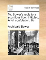 Mr. Bower's Reply To A Scurrilous Libel, Intituled, A Full Confutation, &c.