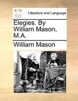 Elegies. By William Mason, M.a.