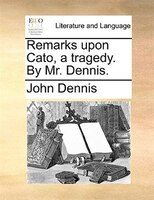 Remarks Upon Cato, A Tragedy. By Mr. Dennis.