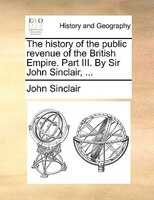 The History Of The Public Revenue Of The British Empire. Part Iii. By Sir John Sinclair, ...