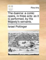 The Duenna: A Comic Opera, In Three Acts: As It Is Performed, By His Majesty's Servants.