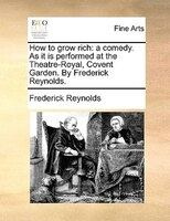 How To Grow Rich: A Comedy. As It Is Performed At The Theatre-royal, Covent Garden. By Frederick Reynolds.