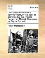 L'usurpator Innocente A Serious Opera, In Two Acts, As Performed At The Theatre Royal, Hay Market. The Music By Signor Frederici.