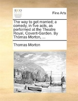 The Way To Get Married; A Comedy, In Five Acts, As Performed At The Theatre Royal, Covent-garden. By Thomas Morton, ...