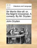 Sir Martin Mar-all: Or, The Feign'd Innocence. A Comedy. By Mr. Dryden.