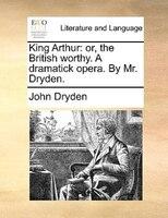 King Arthur: Or, The British Worthy. A Dramatick Opera. By Mr. Dryden.
