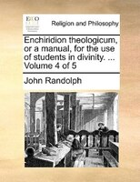 Enchiridion Theologicum, Or A Manual, For The Use Of Students In Divinity. ...  Volume 4 Of 5