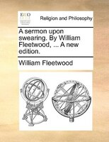 A Sermon Upon Swearing. By William Fleetwood, ... A New Edition.
