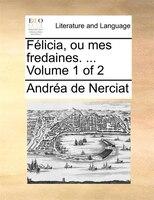 Félicia, Ou Mes Fredaines. ...  Volume 1 Of 2