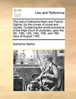 The Trial Of Katharine Nairn And Patrick Ogilvie, For The Crimes Of Incest And Murder. Containing The Whole Procedure Of The High