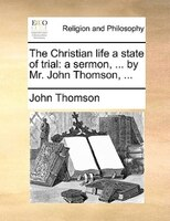 The Christian Life A State Of Trial: A Sermon, ... By Mr. John Thomson, ...