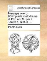 Meraspe Overo L'olimpiade Melodrama Di P.r. E P.m. Per Il Teatro Di S.m.b. ...