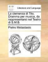 La Clemenza Di Tito. Dramma Per Musica, Da Rappresentarsi Nel Teatro Di S.m.b.