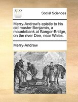 Merry-andrew's Epistle To His Old Master Benjamin, A Mountebank At Bangor-bridge, On The River Dee, Near Wales.