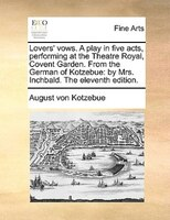 Lovers' Vows. A Play In Five Acts, Performing At The Theatre Royal, Covent Garden. From The German Of Kotzebue: By Mrs. Inchbald.
