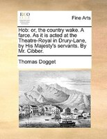 Hob: Or, The Country Wake. A Farce. As It Is Acted At The Theatre-royal In Drury-lane, By His Majesty's