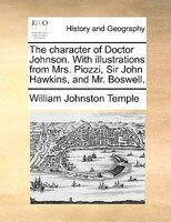 The Character Of Doctor Johnson. With Illustrations From Mrs. Piozzi, Sir John Hawkins, And Mr. Boswell.