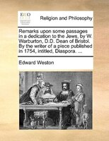Remarks Upon Some Passages In A Dedication To The Jews, By W. Warburton, D.d. Dean Of Bristol. By The Writer Of A Piece Published