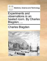 Experiments And Observations In An Heated Room. By Charles Blagden, ...