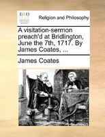 A Visitation-sermon Preach'd At Bridlington, June The 7th, 1717. By James Coates, ...