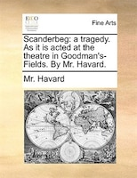 Scanderbeg: A Tragedy. As It Is Acted At The Theatre In Goodman's- Fields. By Mr. Havard.