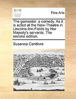 The Gamester: A Comedy. As It Is Acted At The New-theatre In Lincolns-inn-fields By Her Majesty's Servants. The S