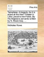 Tamerlane. A Tragedy. As It Is Acted At The New Theater In Little Lincoln's-inn-fields. By His Majesty's Servants Written By N. Ro