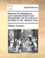 Reasons For Adopting An Union Between Ireland And Great Britain. By The Author Of The Letter To Jos. Spencer, Esq.