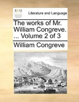 The Works Of Mr. William Congreve. ...  Volume 2 Of 3